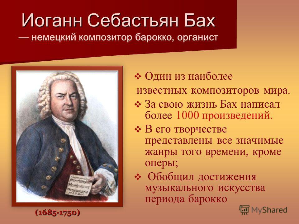 Иоганн Себастьян Бах Иоганн Себастьян Бах немецкий композитор барокко, органист (1685-1750) Один из наиболее известных композиторов мира. За свою жизнь Бах написал более 1000 произведений. В его творчестве представлены все значимые жанры того времени