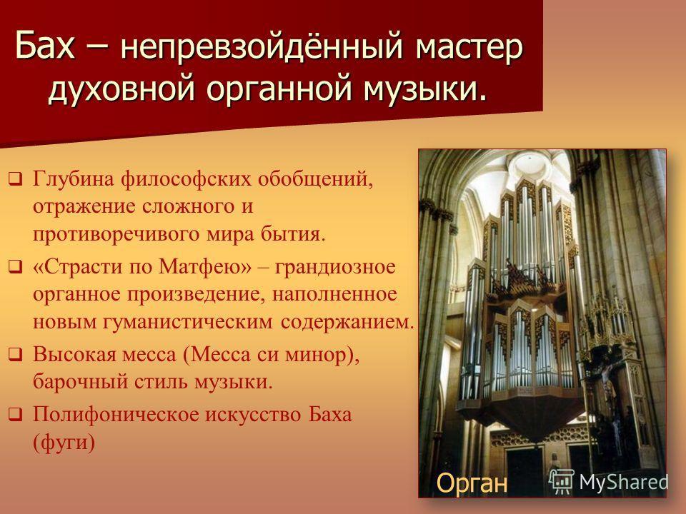 Бах – непревзойдённый мастер духовной органной музыки. Глубина философских обобщений, отражение сложного и противоречивого мира бытия. «Страсти по Матфею» – грандиозное органное произведение, наполненное новым гуманистическим содержанием. Высокая мес