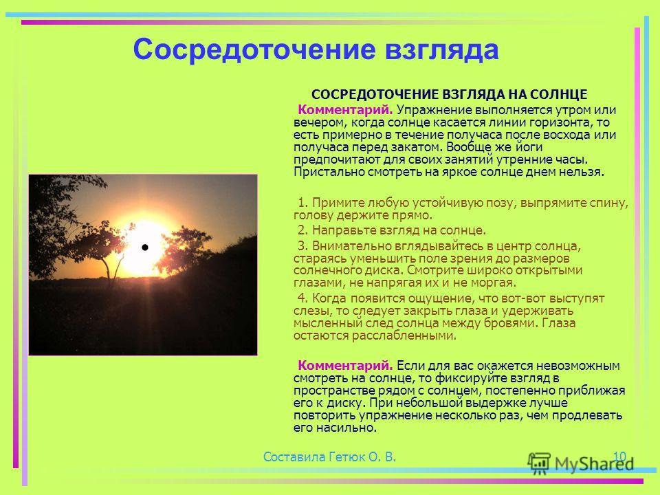 Составила Гетюк О. В.10 Сосредоточение взгляда СОСРЕДОТОЧЕНИЕ ВЗГЛЯДА НА СОЛНЦЕ Комментарий. Упражнение выполняется утром или вечером, когда солнце касается линии горизонта, то есть примерно в течение получаса после восхода или получаса перед закатом