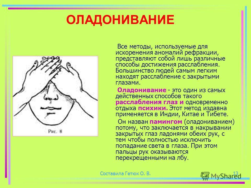 Составила Гетюк О. В.13 ОЛАДОНИВАНИЕ Все методы, используемые для искоренения аномалий рефракции, представляют собой лишь различные способы достижения расслабления. Большинство людей самым легким находят расслабление с закрытыми глазами. Оладонивание