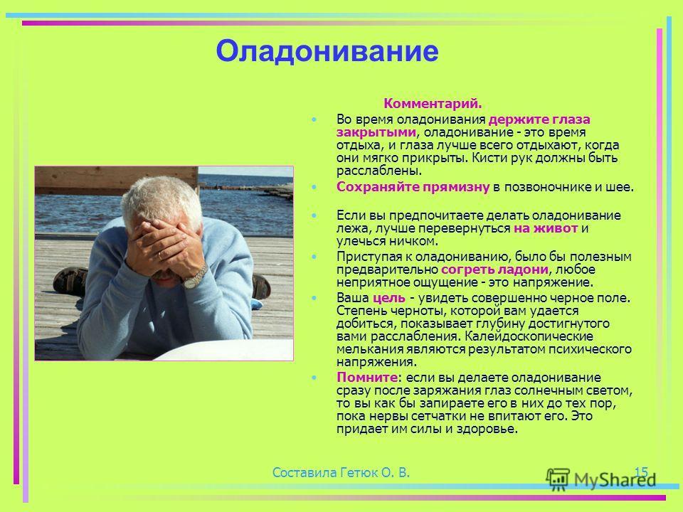 Составила Гетюк О. В.15 Оладонивание Комментарий. Во время оладонивания держите глаза закрытыми, оладонивание - это время отдыха, и глаза лучше всего отдыхают, когда они мягко прикрыты. Кисти рук должны быть расслаблены. Сохраняйте прямизну в позвоно