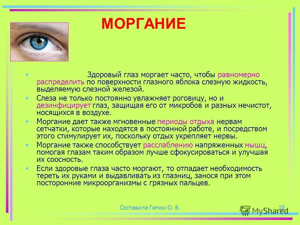 Составила Гетюк О. В.18 МОРГАНИЕ Здоровый глаз моргает часто, чтобы равномерно распределить по поверхности глазного яблока слезную жидкость, выделяемую слезной железой. Слеза не только постоянно увлажняет роговицу, но и дезинфицирует глаз, защищая ег