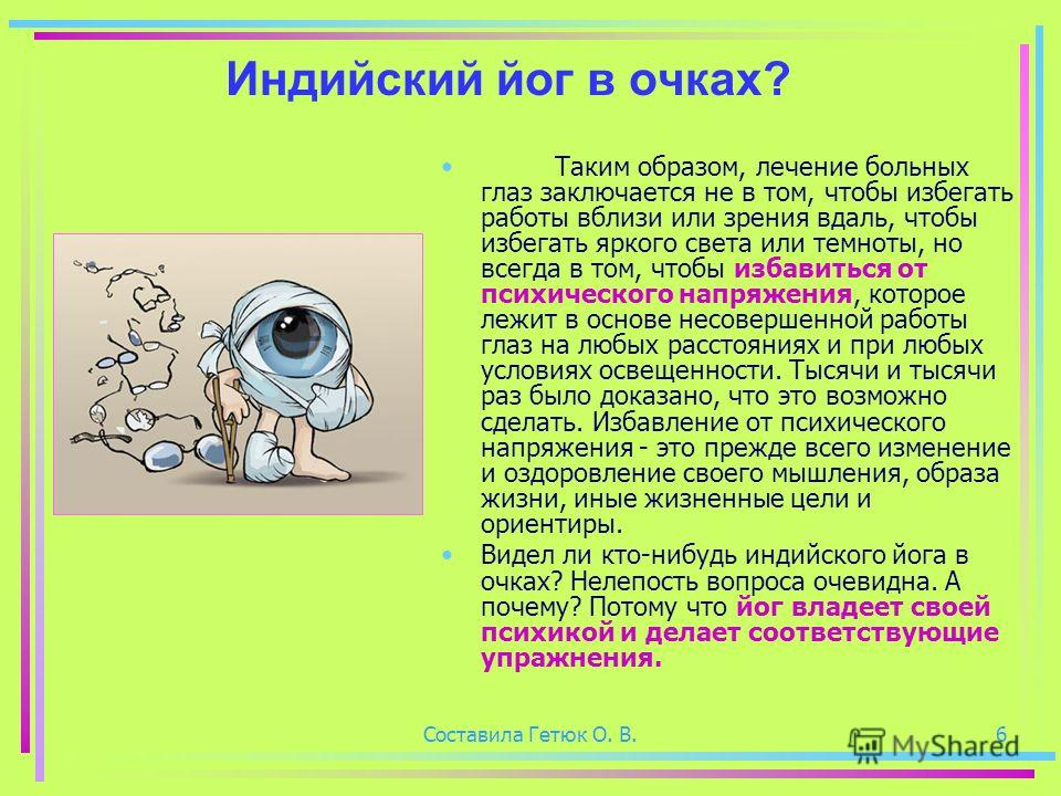 Составила Гетюк О. В.6 Индийский йог в очках? Таким образом, лечение больных глаз заключается не в том, чтобы избегать работы вблизи или зрения вдаль, чтобы избегать яркого света или темноты, но всегда в том, чтобы избавиться от психического напряжен