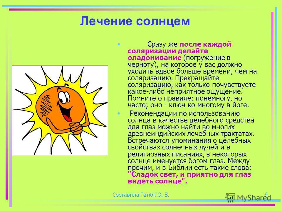 Составила Гетюк О. В.9 Лечение солнцем Сразу же после каждой соляризации делайте оладонивание (погружение в черноту), на которое у вас должно уходить вдвое больше времени, чем на соляризацию. Прекращайте соляризацию, как только почувствуете какое-либ