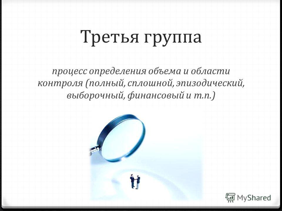 Третья группа процесс определения объема и области контроля (полный, сплошной, эпизодический, выборочный, финансовый и т.п.)