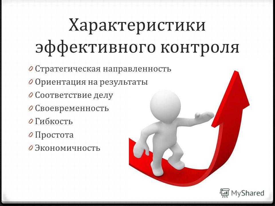 Характеристики эффективного контроля 0 Стратегическая направленность 0 Ориентация на результаты 0 Соответствие делу 0 Своевременность 0 Гибкость 0 Простота 0 Экономичность