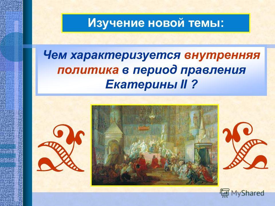 Изучение новой темы: Чем характеризуется внутренняя политика в период правления Екатерины II ?