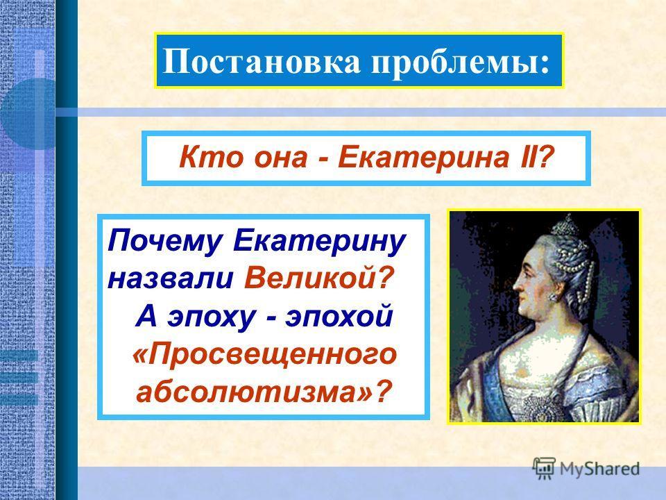 Постановка проблемы: Почему Екатерину назвали Великой? А эпоху - эпохой «Просвещенного абсолютизма»? Кто она - Екатерина II?