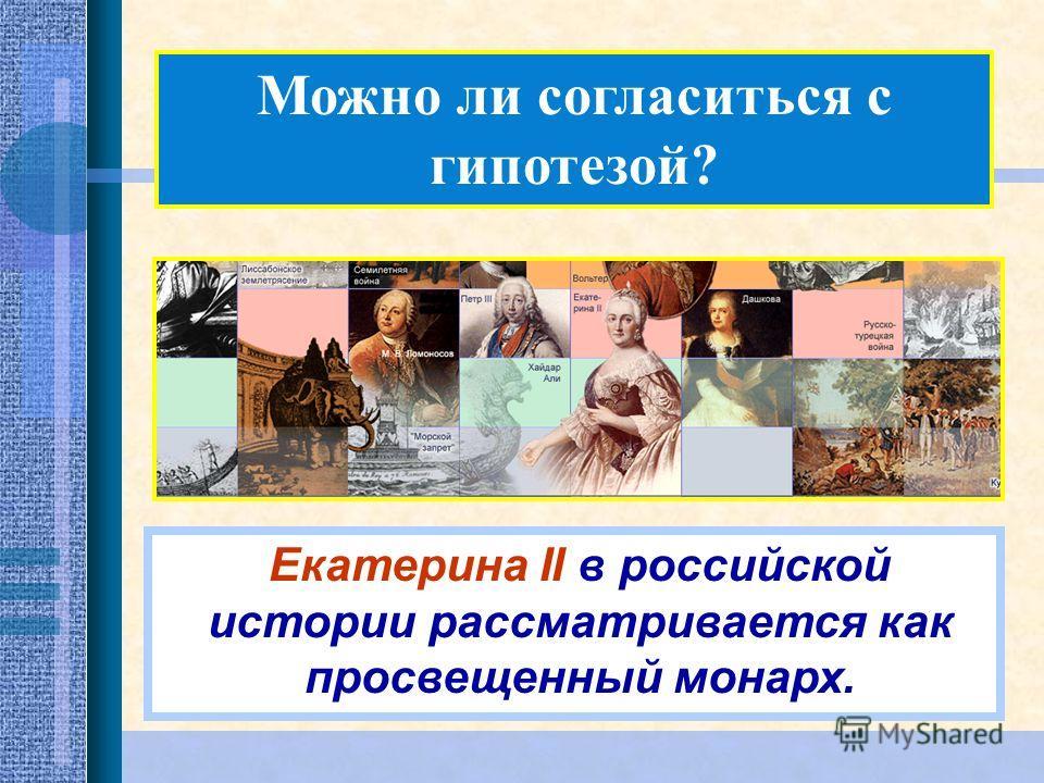 Можно ли согласиться с гипотезой? Екатерина II в российской истории рассматривается как просвещенный монарх.