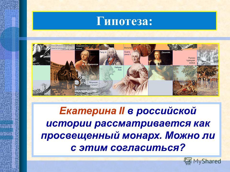 Гипотеза: Екатерина II в российской истории рассматривается как просвещенный монарх. Можно ли с этим согласиться?