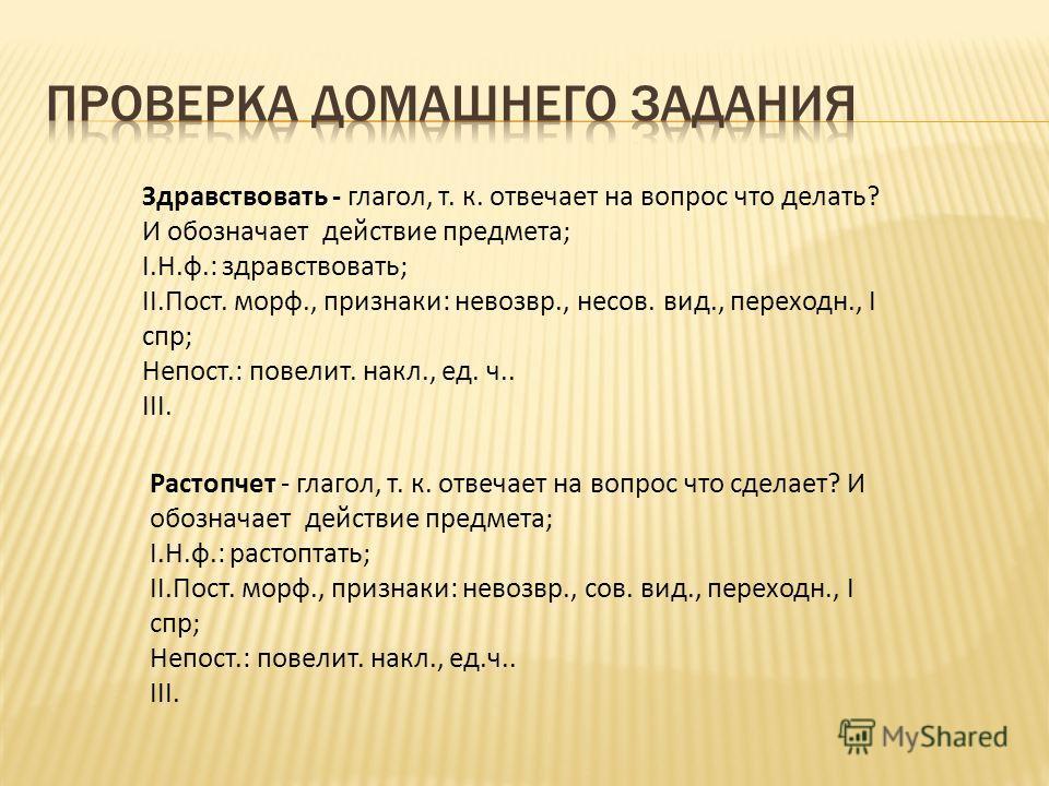 Здравствовать - глагол, т. к. отвечает на вопрос что делать? И обозначает действие предмета; I.Н.ф.: здравствовать; II.Пост. морф., признаки: невозвр., несов. вид., переходн., I спр; Непост.: повелит. накл., ед. ч.. III. Растопчет - глагол, т. к. отв