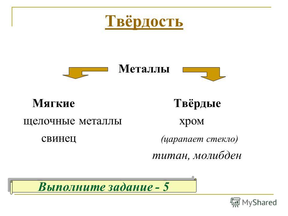 Твёрдость Металлы Мягкие Твёрдые щелочные металлы хром свинец (царапает стекло) титан, молибден Выполните задание - 5