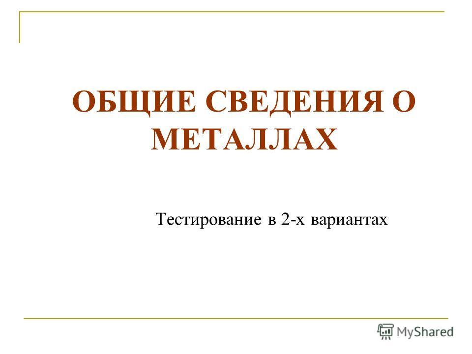 ОБЩИЕ СВЕДЕНИЯ О МЕТАЛЛАХ Тестирование в 2-х вариантах