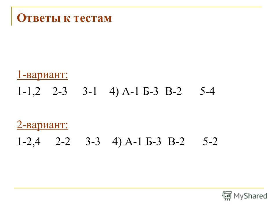 Ответы к тестам 1-вариант: 1-1,2 2-3 3-1 4) А-1 Б-3 В-2 5-4 2-вариант: 1-2,4 2-2 3-3 4) А-1 Б-3 В-2 5-2
