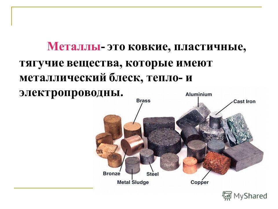 Металлы- это ковкие, пластичные, тягучие вещества, которые имеют металлический блеск, тепло- и электропроводны.