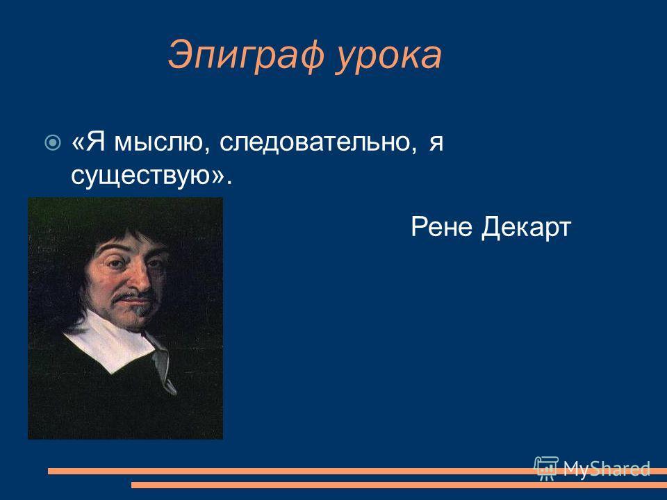 Эпиграф урока «Я мыслю, следовательно, я существую». Рене Декарт
