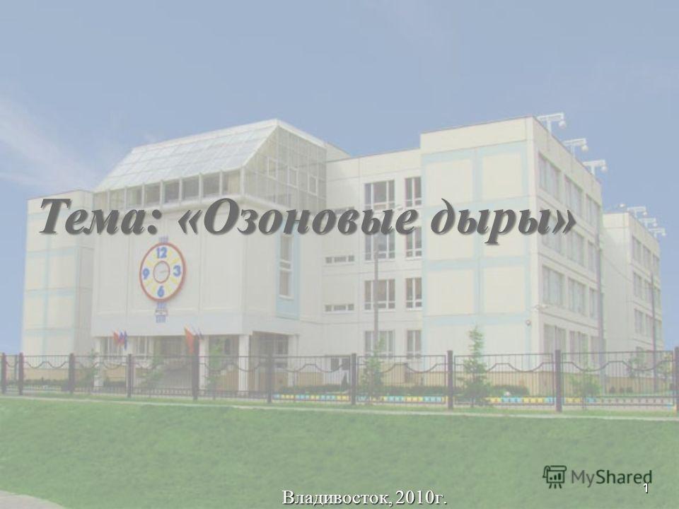 1 Владивосток, 2010г. Тема: «Озоновые дыры»