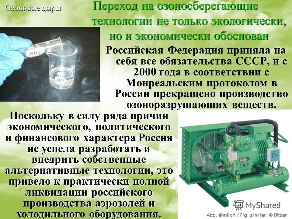 10 Переход на озоносберегающие технологии не только экологически, но и экономически обоснован Российская Федерация приняла на себя все обязательства СССР, и с 2000 года в соответствии с Монреальским протоколом в России прекращено производство озонора