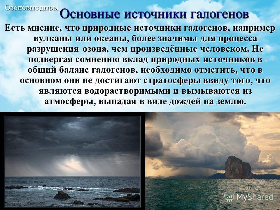 12 Основные источники галогенов Есть мнение, что природные источники галогенов, например вулканы или океаны, более значимы для процесса разрушения озона, чем произведённые человеком. Не подвергая сомнению вклад природных источников в общий баланс гал