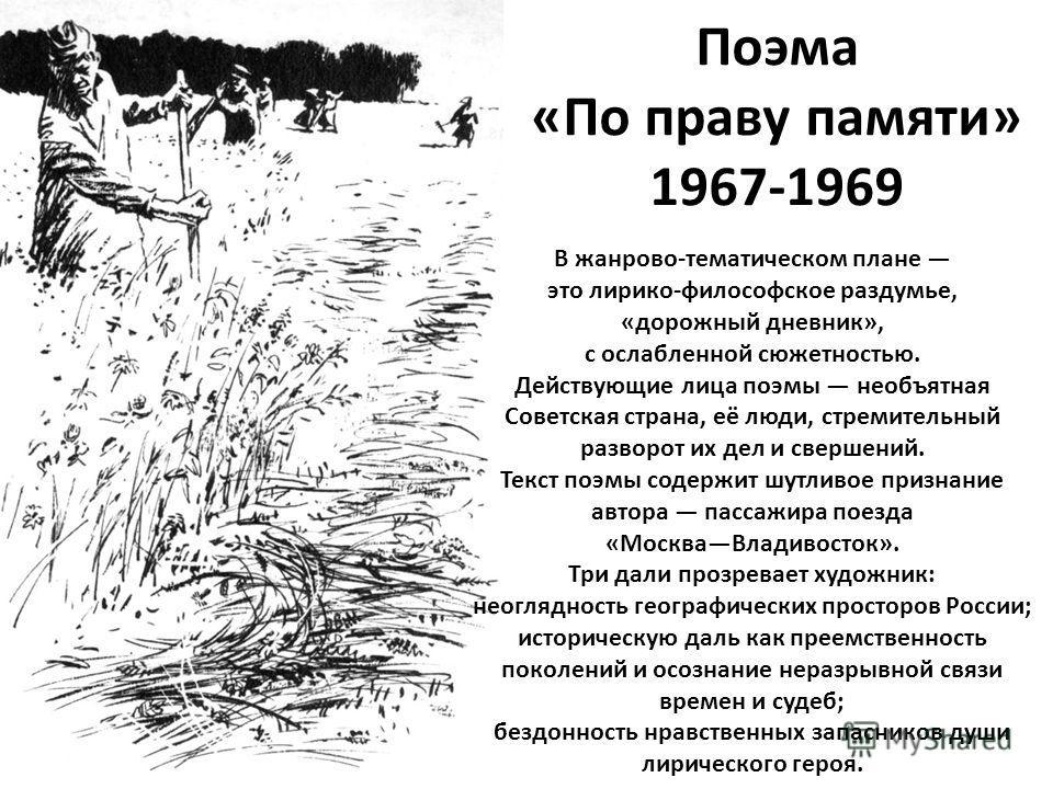 Поэма «По праву памяти» 1967-1969 В жанрово-тематическом плане это лирико-философское раздумье, «дорожный дневник», с ослабленной сюжетностью. Действующие лица поэмы необъятная Советская страна, её люди, стремительный разворот их дел и свершений. Тек