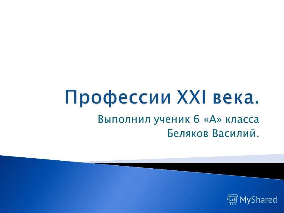 Выполнил ученик 6 «А» класса Беляков Василий.