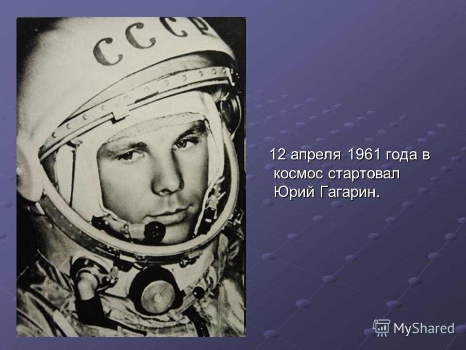 12 апреля 1961 года в космос стартовал Юрий Гагарин. 12 апреля 1961 года в космос стартовал Юрий Гагарин.