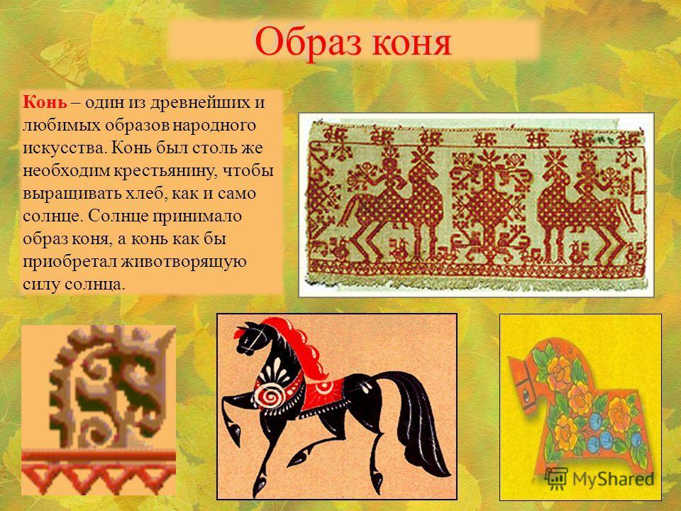 Образ коня Конь – один из древнейших и любимых образов народного искусства. Конь был столь же необходим крестьянину, чтобы выращивать хлеб, как и само солнце. Солнце принимало образ коня, а конь как бы приобретал животворящую силу солнца.