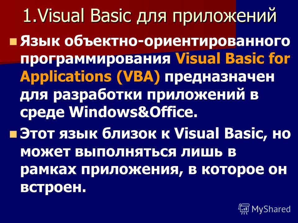 1.Visual Basic для приложений Язык объектно-ориентированного программирования Visual Basic for Applications (VBA) предназначен для разработки приложений в среде Windows&Office. Этот язык близок к Visual Basic, но может выполняться лишь в рамках прило