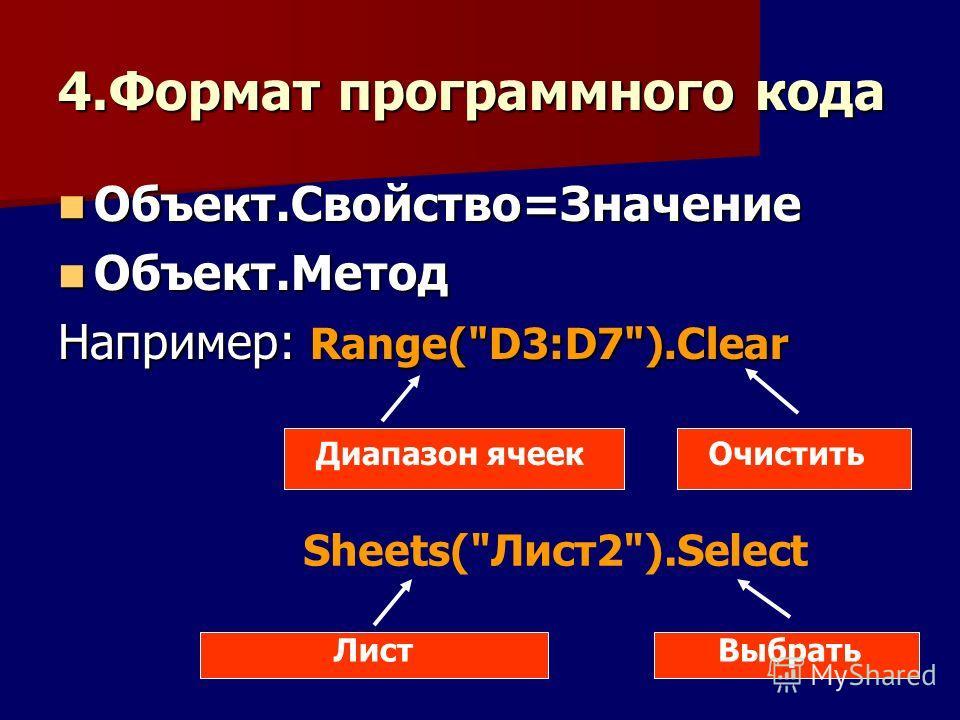4.Формат программного кода Объект.Свойство=Значение Объект.Свойство=Значение Объект.Метод Объект.Метод Например: Range(D3:D7).Clear Диапазон ячеекОчистить Sheets(Лист2).Select ЛистВыбрать