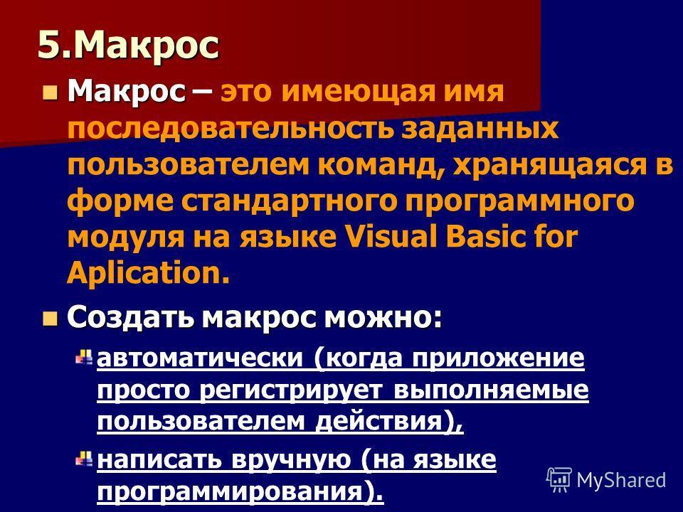 5.Макрос Макрос Макрос – это имеющая имя последовательность заданных пользователем команд, хранящаяся в форме стандартного программного модуля на языке Visual Basic for Aplication. Создать макрос можно: Создать макрос можно: автоматически (когда прил