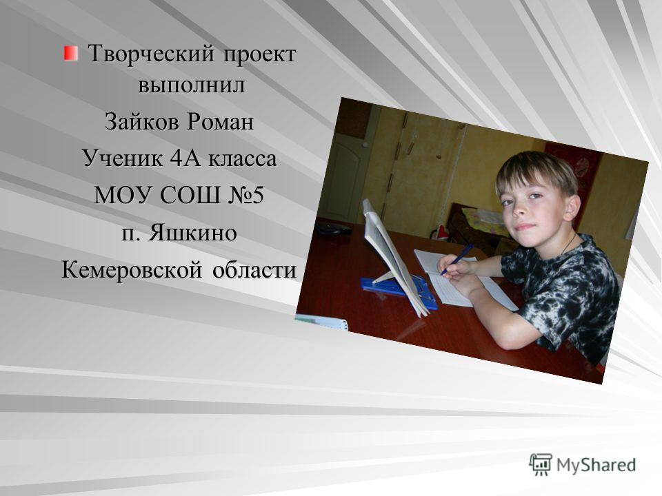 Творческий проект выполнил Зайков Роман Ученик 4А класса МОУ СОШ 5 п. Яшкино Кемеровской области