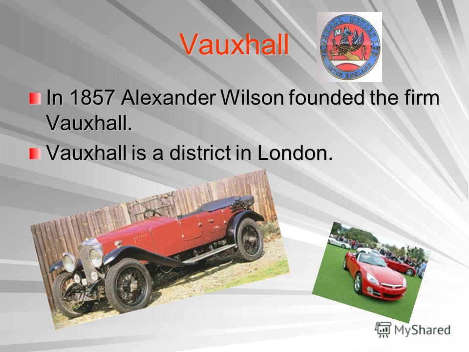 Vauxhall In 1857 Alexander Wilson founded the firm Vauxhall. Vauxhall is a district in London.