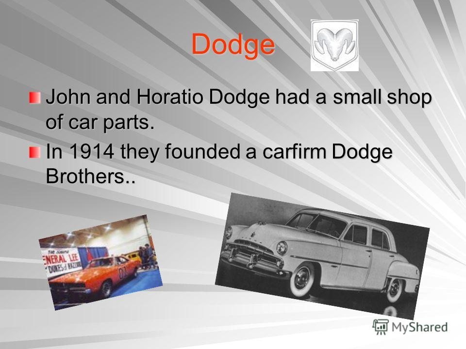 Dodge John and Horatio Dodge had a small shop of car parts. In 1914 they founded a carfirm Dodge Brothers..