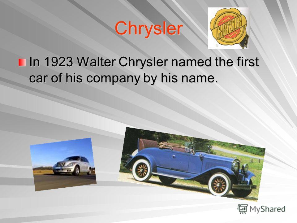 Chrysler In 1923 Walter Chrysler named the first car of his company by his name.