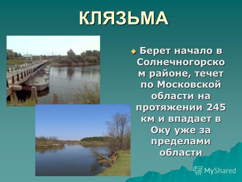 КЛЯЗЬМА Берет начало в Солнечногорско м районе, течет по Московской области на протяжении 245 км и впадает в Оку уже за пределами области Берет начало в Солнечногорско м районе, течет по Московской области на протяжении 245 км и впадает в Оку уже за