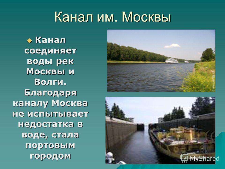 Канал им. Москвы Канал соединяет воды рек Москвы и Волги. Благодаря каналу Москва не испытывает недостатка в воде, стала портовым городом Канал соединяет воды рек Москвы и Волги. Благодаря каналу Москва не испытывает недостатка в воде, стала портовым