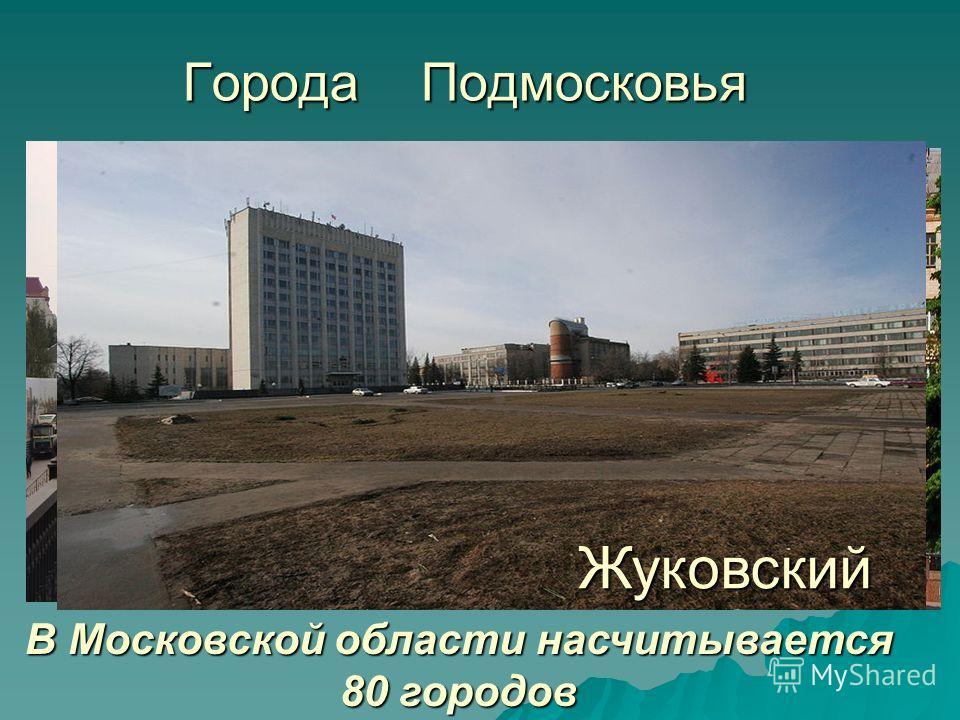 Города Подмосковья В Московской области насчитывается 80 городов Электросталь Подольск Жуковский