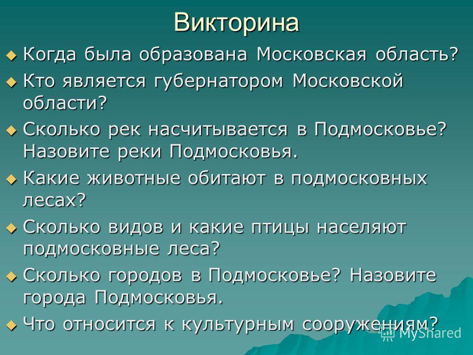 Викторина Когда была образована Московская область? Когда была образована Московская область? Кто является губернатором Московской области? Кто является губернатором Московской области? Сколько рек насчитывается в Подмосковье? Назовите реки Подмосков