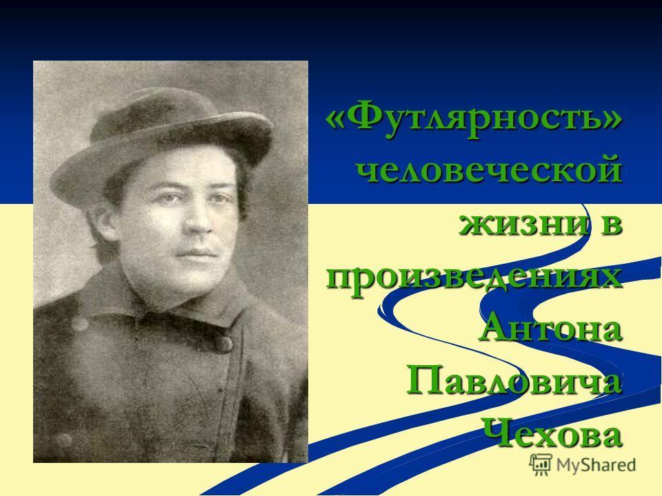 «Футлярность» человеческой жизни в произведениях Антона Павловича Чехова