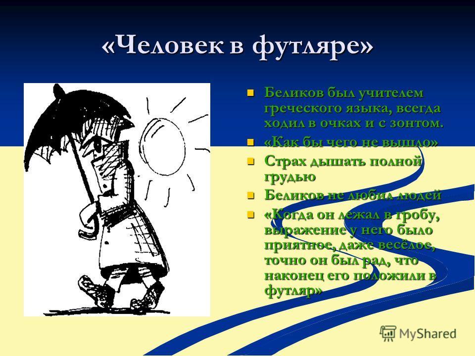 «Человек в футляре» Беликов был учителем греческого языка, всегда ходил в очках и с зонтом. «Как бы чего не вышло» Страх дышать полной грудью Беликов не любил людей «Когда он лежал в гробу, выражение у него было приятное, даже весёлое, точно он был р