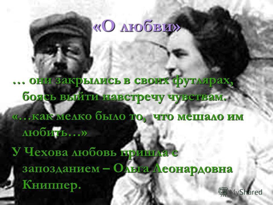 «О любви» … они закрылись в своих футлярах, боясь выйти навстречу чувствам. «…как мелко было то, что мешало им любить…» У Чехова любовь пришла с запозданием – Ольга Леонардовна Книппер.