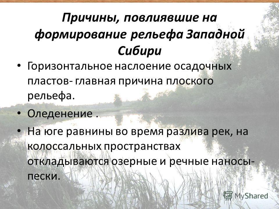 Причины, повлиявшие на формирование рельефа Западной Сибири Горизонтальное наслоение осадочных пластов- главная причина плоского рельефа. Оледенение. На юге равнины во время разлива рек, на колоссальных пространствах откладываются озерные и речные на