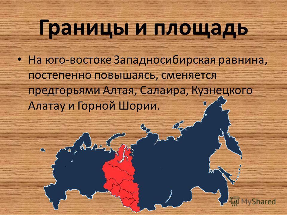 Границы и площадь На юго-востоке Западносибирская равнина, постепенно повышаясь, сменяется предгорьями Алтая, Салаира, Кузнецкого Алатау и Горной Шории.