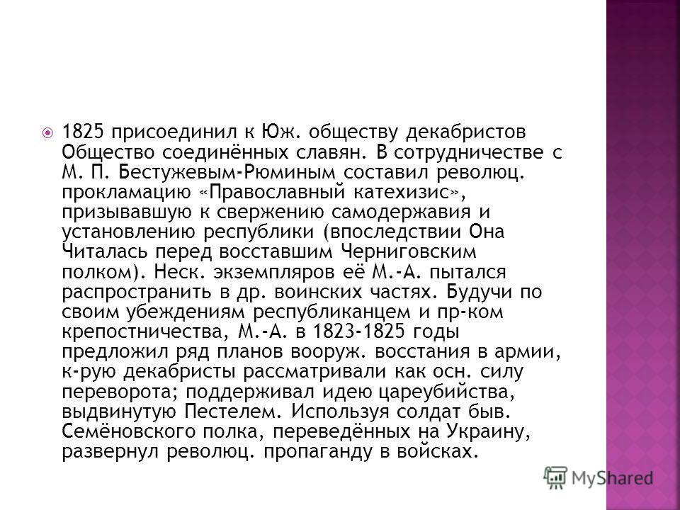 1825 присоединил к Юж. обществу декабристов Общество соединённых славян. В сотрудничестве с М. П. Бестужевым-Рюминым составил революц. прокламацию «Православный катехизис», призывавшую к свержению самодержавия и установлению республики (впоследствии