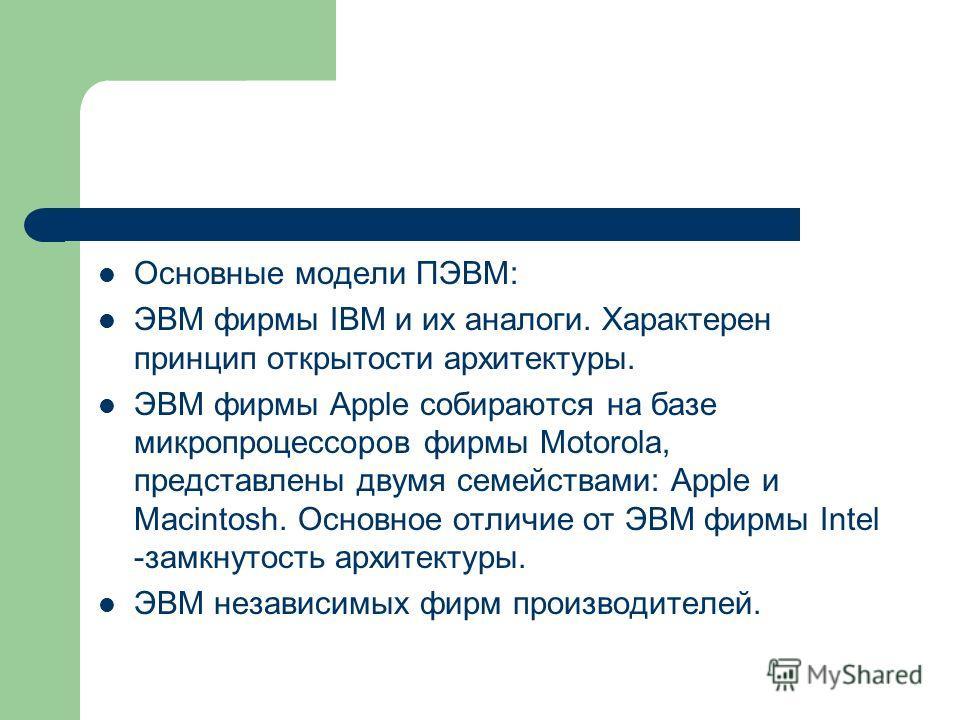 Основные модели ПЭВМ: ЭВМ фирмы IBM и их аналоги. Характерен принцип открытости архитектуры. ЭВМ фирмы Apple собираются на базе микропроцессоров фирмы Motorola, представлены двумя семействами: Apple и Macintosh. Основное отличие от ЭВМ фирмы Intel -з