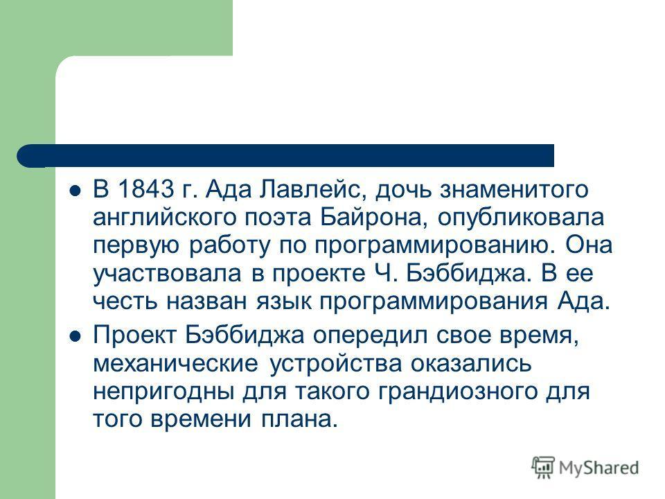 В 1843 г. Ада Лавлейс, дочь знаменитого английского поэта Байрона, опубликовала первую работу по программированию. Она участвовала в проекте Ч. Бэббиджа. В ее честь назван язык программирования Ада. Проект Бэббиджа опередил свое время, механические у