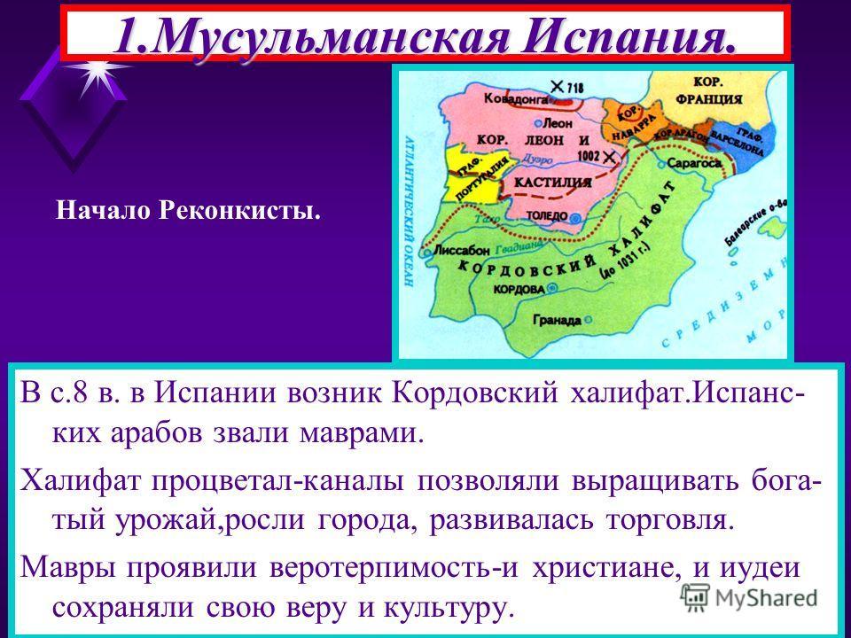 1.Мусульманская Испания. В с.8 в. в Испании возник Кордовский халифат.Испанс- ких арабов звали маврами. Халифат процветал-каналы позволяли выращивать бога- тый урожай,росли города, развивалась торговля. Мавры проявили веротерпимость-и христиане, и иу