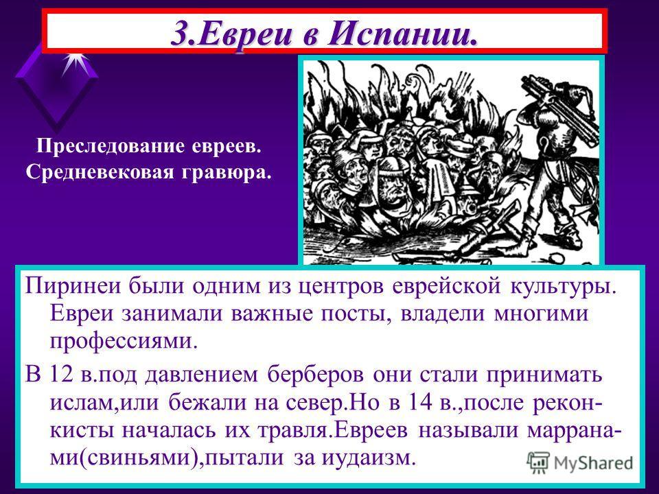 3.Евреи в Испании. Пиринеи были одним из центров еврейской культуры. Евреи занимали важные посты, владели многими профессиями. В 12 в.под давлением берберов они стали принимать ислам,или бежали на север.Но в 14 в.,после рекон- кисты началась их травл