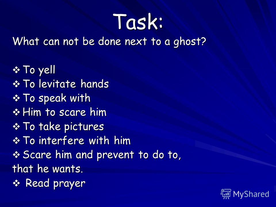 Task: What can not be done next to a ghost? To yell To levitate hands To speak with Him to scare him To take pictures To interfere with him Scare him and prevent to do to, that he wants. R Read prayer