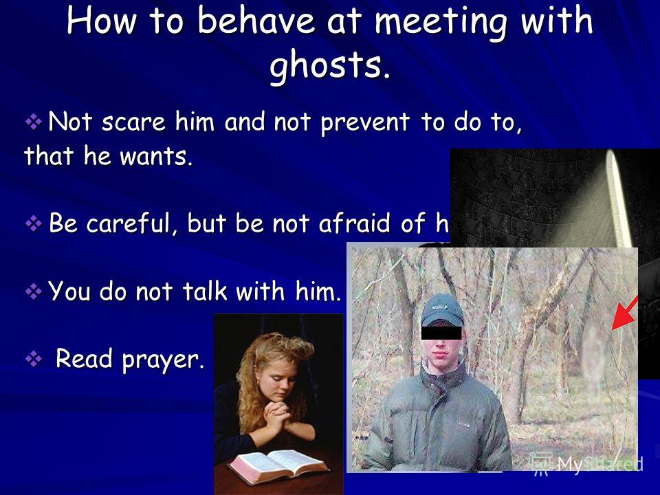 How to behave at meeting with ghosts. Not scare him and not prevent to do to, Not scare him and not prevent to do to, that he wants. Be careful, but be not afraid of him. Be careful, but be not afraid of him. You do not talk with him. You do not talk